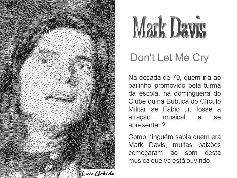 uchida.luiz@gmail.com Don t Let Me Cry Na década de 70, quem iria ao bailinho promovido pela turma da escola, na domingueira do Clube ou na Bubuca do Círculo Militar se Fábio Jr.