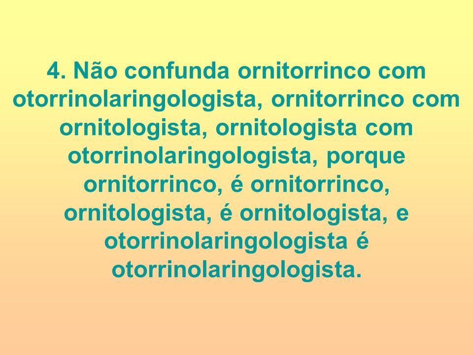 4. Não confunda ornitorrinco com otorrinolaringologista, ornitorrinco com ornitologista, ornitologista com otorrinolaringologista, porque ornitorrinco