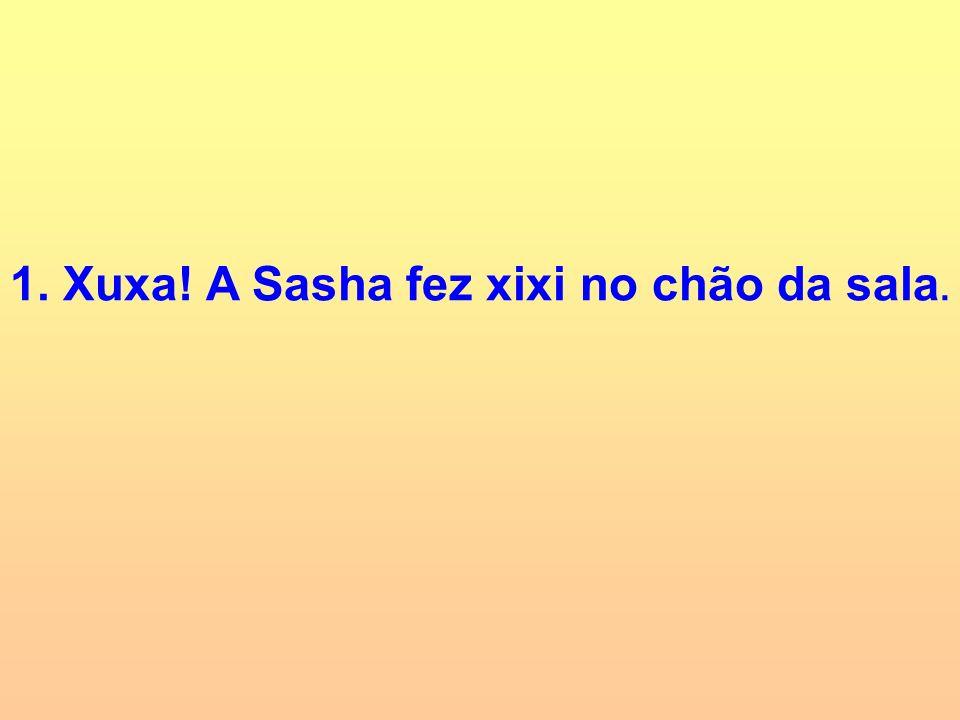 1. Xuxa! A Sasha fez xixi no chão da sala.
