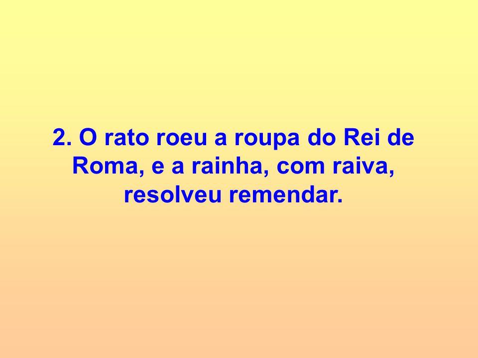 2. O rato roeu a roupa do Rei de Roma, e a rainha, com raiva, resolveu remendar.