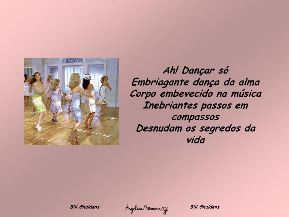 Dançar em par Começa com mãos a se tocar Em corpos a se enrolar Prelúdio de um possível amar Numa entrega de almas a bailar Bill Shalders