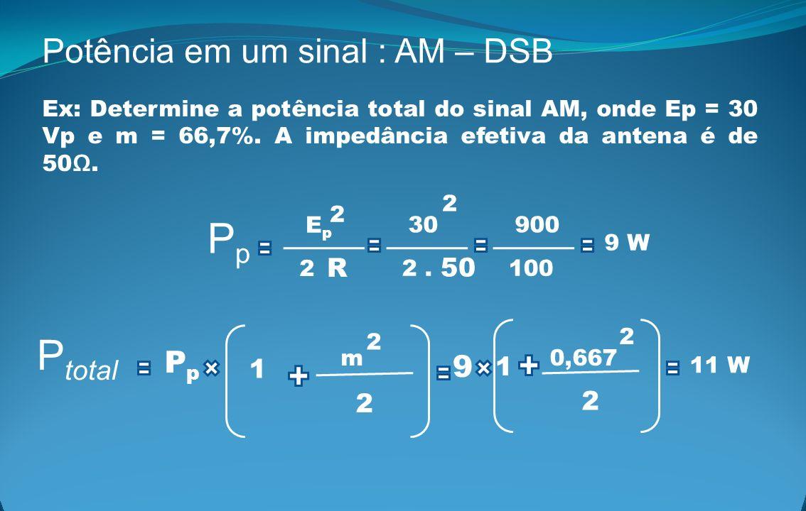 Potência em um sinal : AM – DSB Ex: Determine a potência total do sinal AM, onde Ep = 30 Vp e m = 66,7%. A impedância efetiva da antena é de 50. P tot