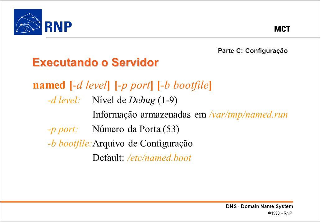 DNS - Domain Name System 1998 - RNP named [-d level] [-p port] [-b bootfile] -d level: Nível de Debug (1-9) Informação armazenadas em /var/tmp/named.r