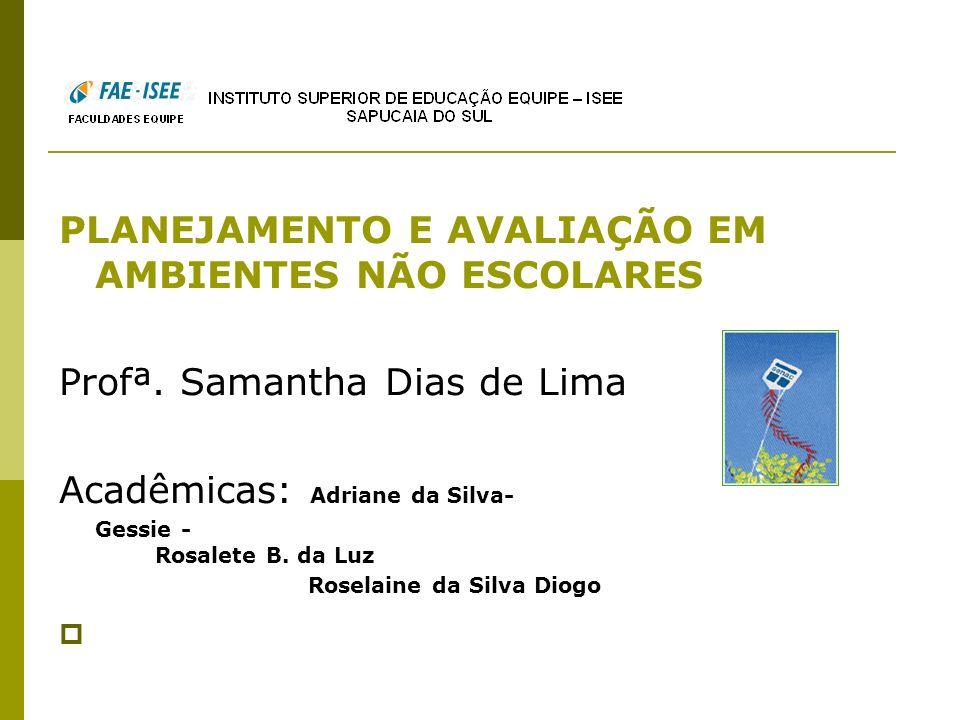 PLANEJAMENTO E AVALIAÇÃO EM AMBIENTES NÃO ESCOLARES Profª. Samantha Dias de Lima Acadêmicas: Adriane da Silva- Gessie - Rosalete B. da Luz Roselaine d