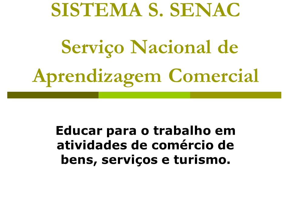 SISTEMA S. SENAC Serviço Nacional de Aprendizagem Comercial Educar para o trabalho em atividades de comércio de bens, serviços e turismo.