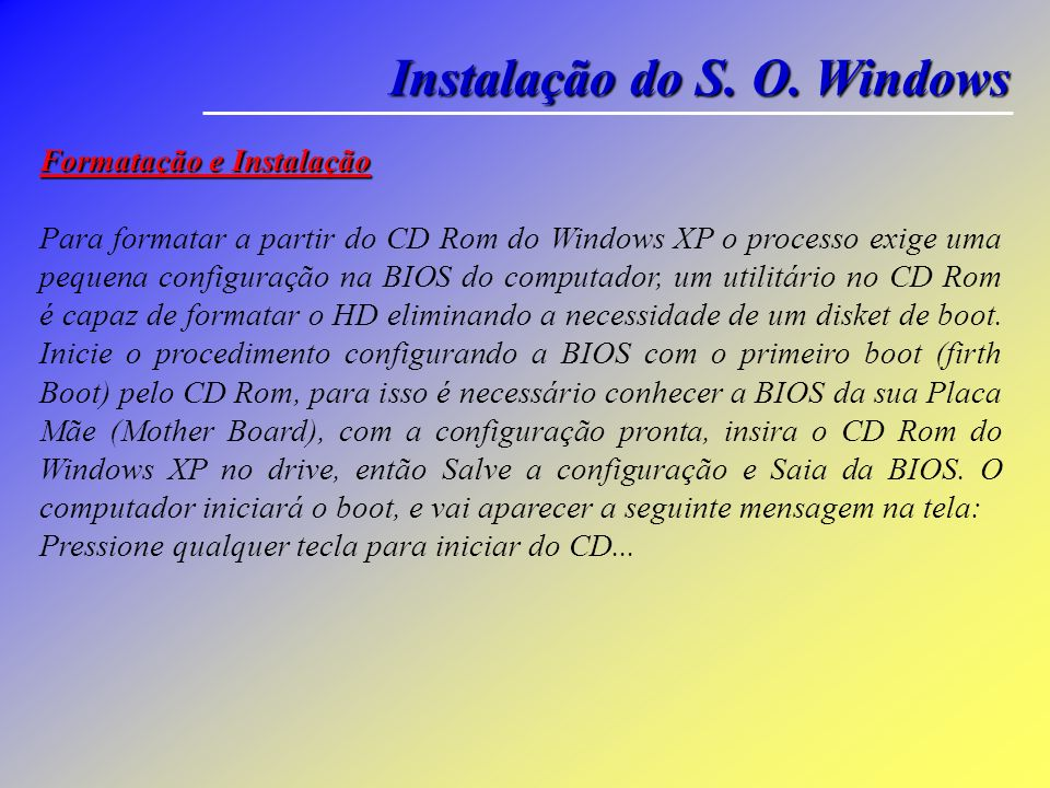 Instalação do S. O. Windows Para iniciar o procedimento de formatação e instalação: CD Rom de instalação do Windows XP Home ou Professional (com o Pro