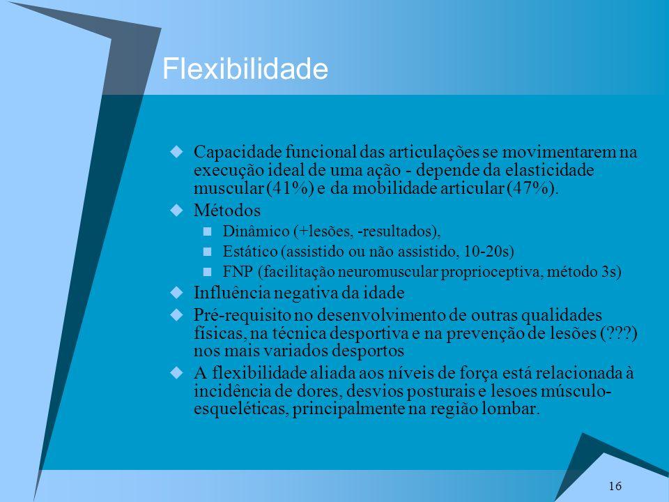 16 Flexibilidade Capacidade funcional das articulações se movimentarem na execução ideal de uma ação - depende da elasticidade muscular (41%) e da mobilidade articular (47%).