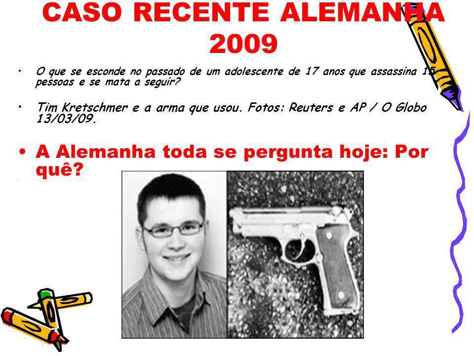 CASO RECENTE ALEMANHA 2009 O que se esconde no passado de um adolescente de 17 anos que assassina 15 pessoas e se mata a seguir? Tim Kretschmer e a ar