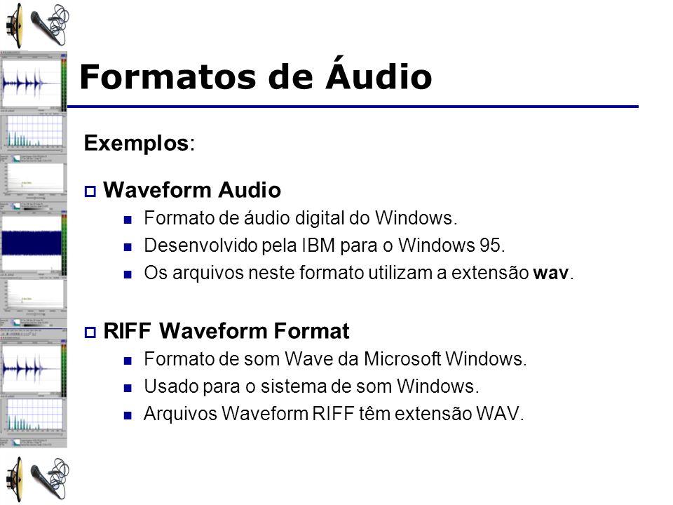 Formatos de Áudio Exemplos: Waveform Audio Formato de áudio digital do Windows. Desenvolvido pela IBM para o Windows 95. Os arquivos neste formato uti