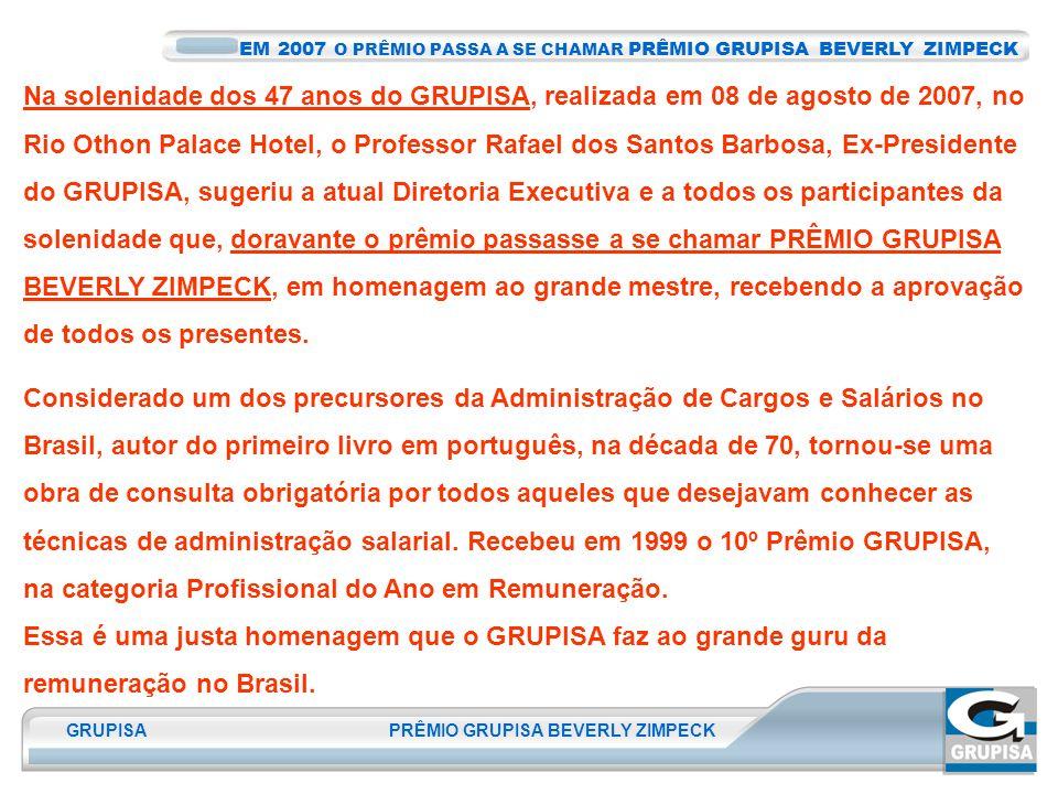 GRUPISA PRÊMIO GRUPISA BEVERLY ZIMPECK Na solenidade dos 47 anos do GRUPISA, realizada em 08 de agosto de 2007, no Rio Othon Palace Hotel, o Professor Rafael dos Santos Barbosa, Ex-Presidente do GRUPISA, sugeriu a atual Diretoria Executiva e a todos os participantes da solenidade que, doravante o prêmio passasse a se chamar PRÊMIO GRUPISA BEVERLY ZIMPECK, em homenagem ao grande mestre, recebendo a aprovação de todos os presentes.