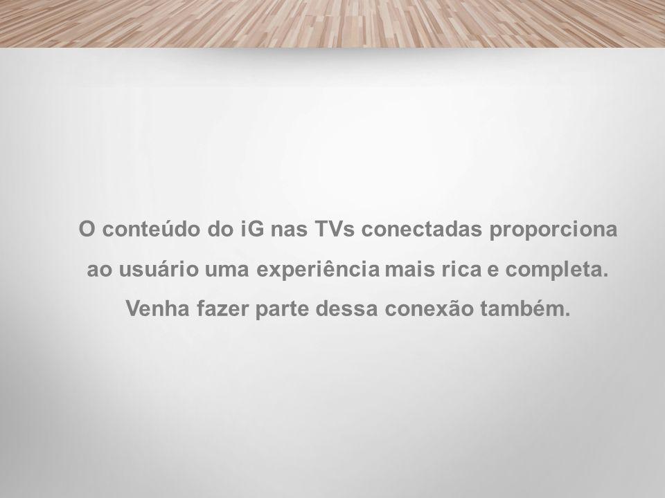 O conteúdo do iG nas TVs conectadas proporciona ao usuário uma experiência mais rica e completa. Venha fazer parte dessa conexão também.