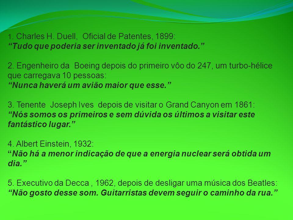 1. Charles H. Duell, Oficial de Patentes, 1899: Tudo que poderia ser inventado já foi inventado. 2. Engenheiro da Boeing depois do primeiro vôo do 247