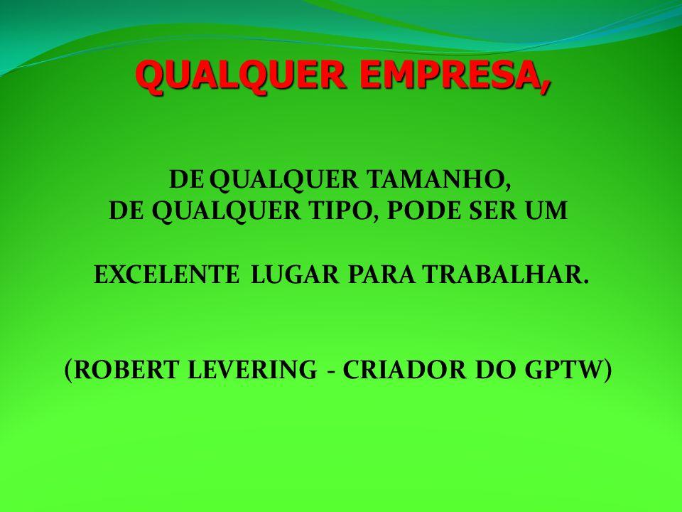 DE QUALQUER TAMANHO, DE QUALQUER TIPO, PODE SER UM EXCELENTE LUGAR PARA TRABALHAR. (ROBERT LEVERING - CRIADOR DO GPTW) QUALQUER EMPRESA,