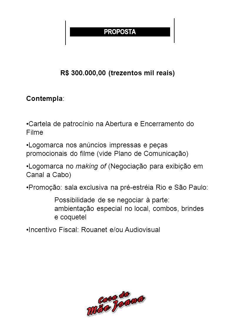PROPOSTA R$ 300.000,00 (trezentos mil reais) Contempla: Cartela de patrocínio na Abertura e Encerramento do Filme Logomarca nos anúncios impressas e p