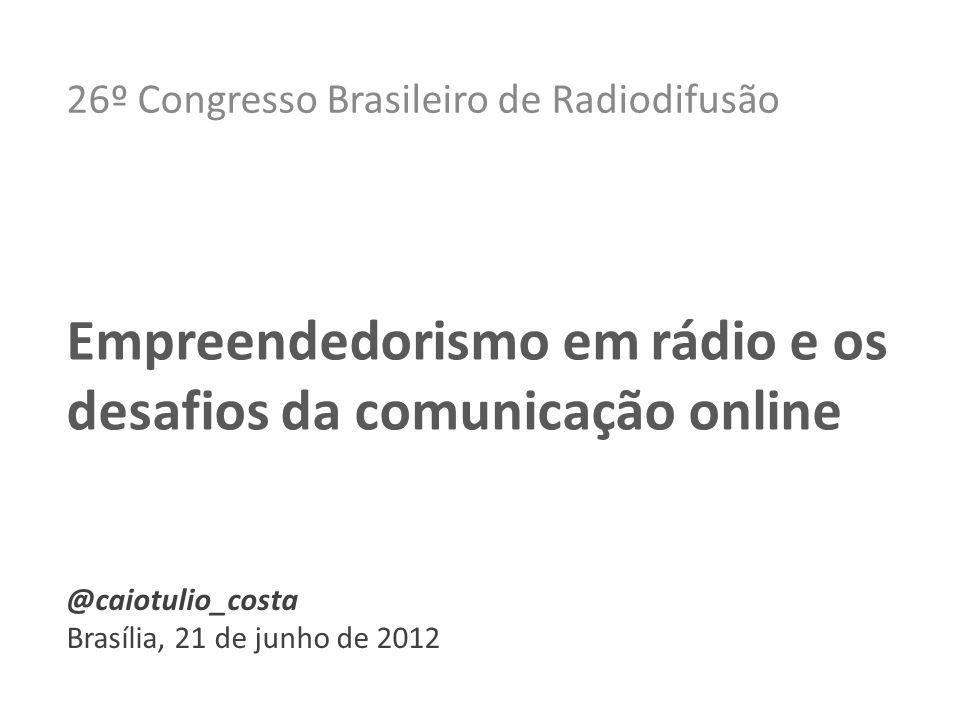 26º Congresso Brasileiro de Radiodifusão Empreendedorismo em rádio e os desafios da comunicação online @caiotulio_costa Brasília, 21 de junho de 2012