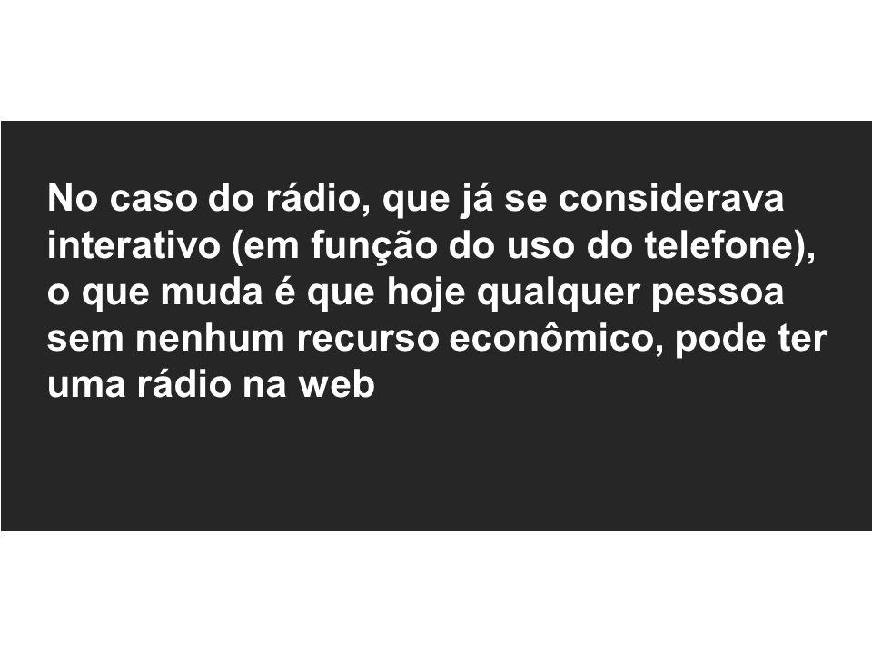 No caso do rádio, que já se considerava interativo (em função do uso do telefone), o que muda é que hoje qualquer pessoa sem nenhum recurso econômico,