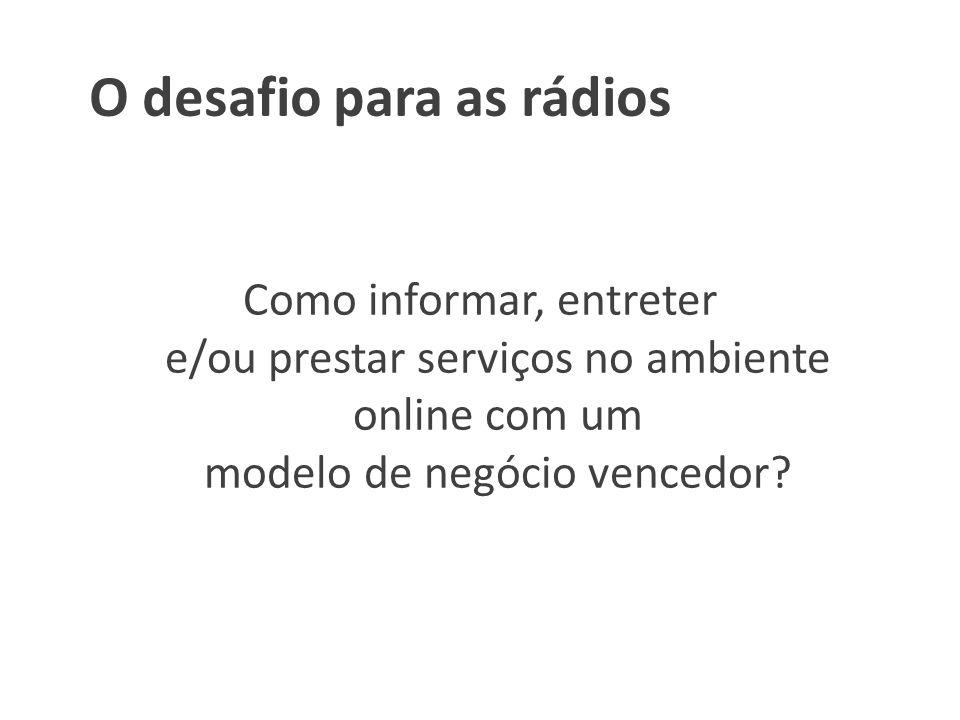O desafio para as rádios Como informar, entreter e/ou prestar serviços no ambiente online com um modelo de negócio vencedor?