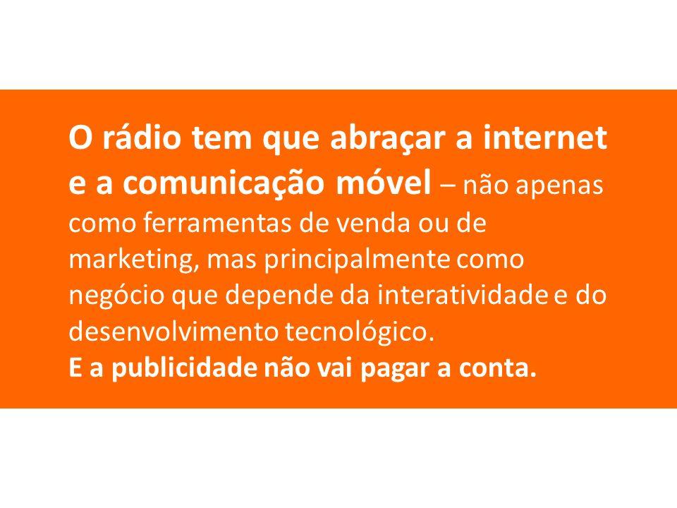 O rádio tem que abraçar a internet e a comunicação móvel – não apenas como ferramentas de venda ou de marketing, mas principalmente como negócio que d