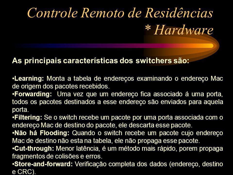 Controle Remoto de Residências * Hardware As principais características dos switchers são: Learning: Monta a tabela de endereços examinando o endereço
