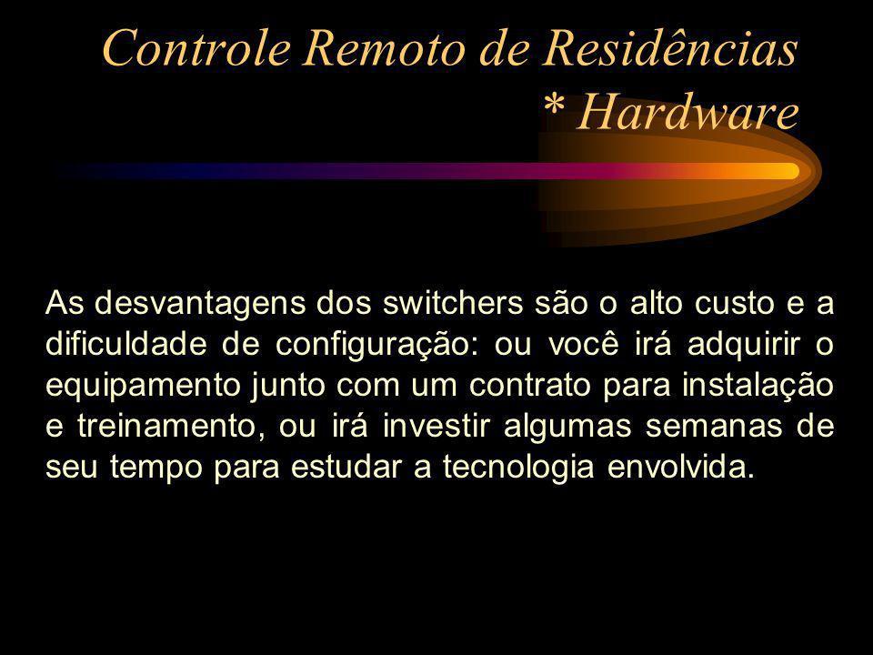 Controle Remoto de Residências * Hardware As desvantagens dos switchers são o alto custo e a dificuldade de configuração: ou você irá adquirir o equip