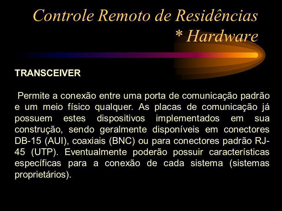 Controle Remoto de Residências * Hardware TRANSCEIVER Permite a conexão entre uma porta de comunicação padrão e um meio físico qualquer. As placas de