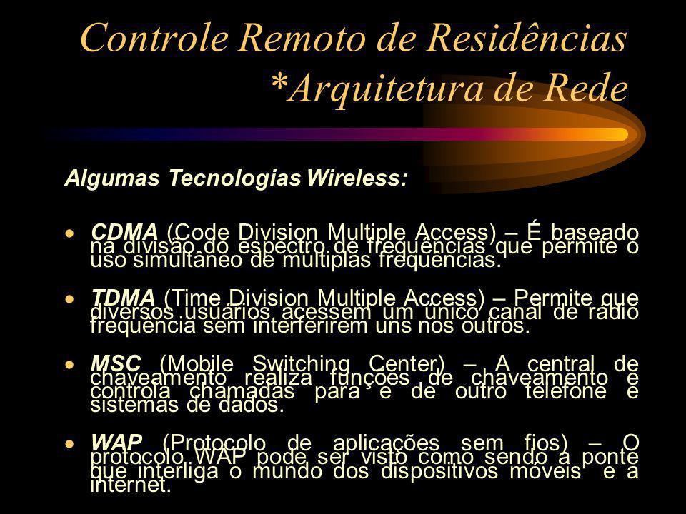 Controle Remoto de Residências *Arquitetura de Rede Algumas Tecnologias Wireless: CDMA (Code Division Multiple Access) – É baseado na divisão do espec