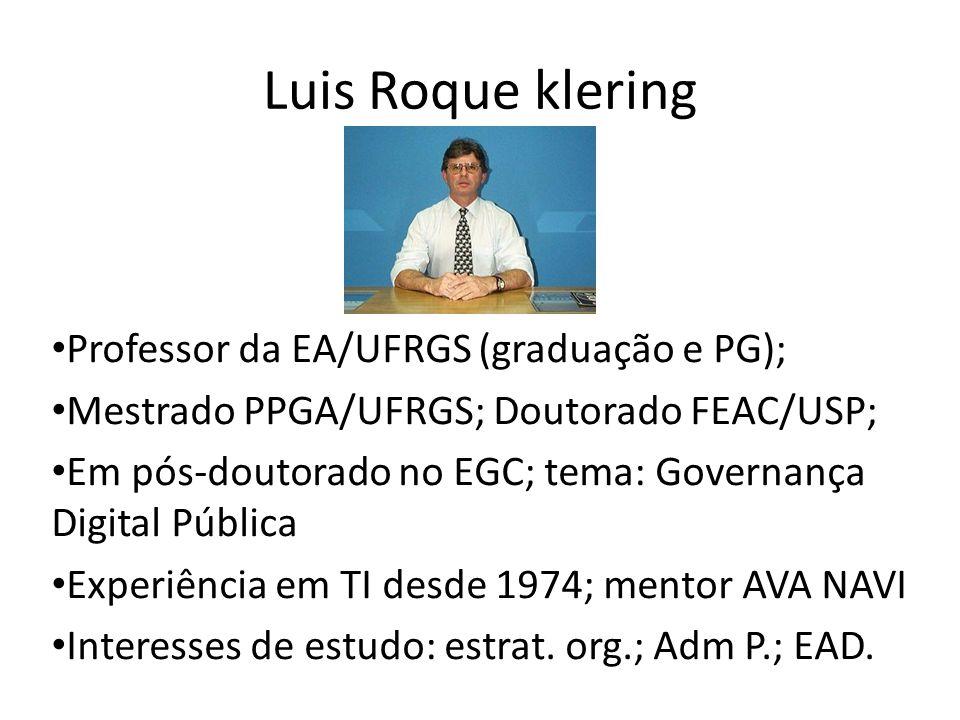 Luis Roque klering Professor da EA/UFRGS (graduação e PG); Mestrado PPGA/UFRGS; Doutorado FEAC/USP; Em pós-doutorado no EGC; tema: Governança Digital