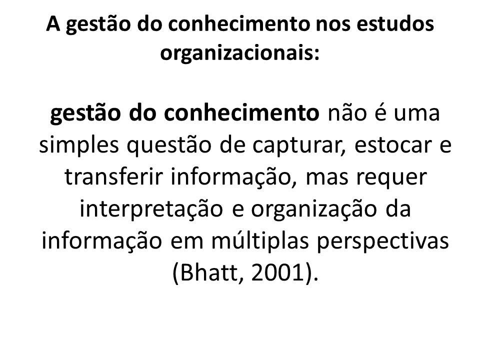 A gestão do conhecimento nos estudos organizacionais: gestão do conhecimento não é uma simples questão de capturar, estocar e transferir informação, m