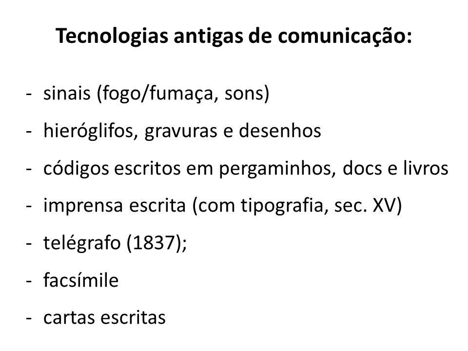 Tecnologias antigas de comunicação: -sinais (fogo/fumaça, sons) -hieróglifos, gravuras e desenhos -códigos escritos em pergaminhos, docs e livros -imp