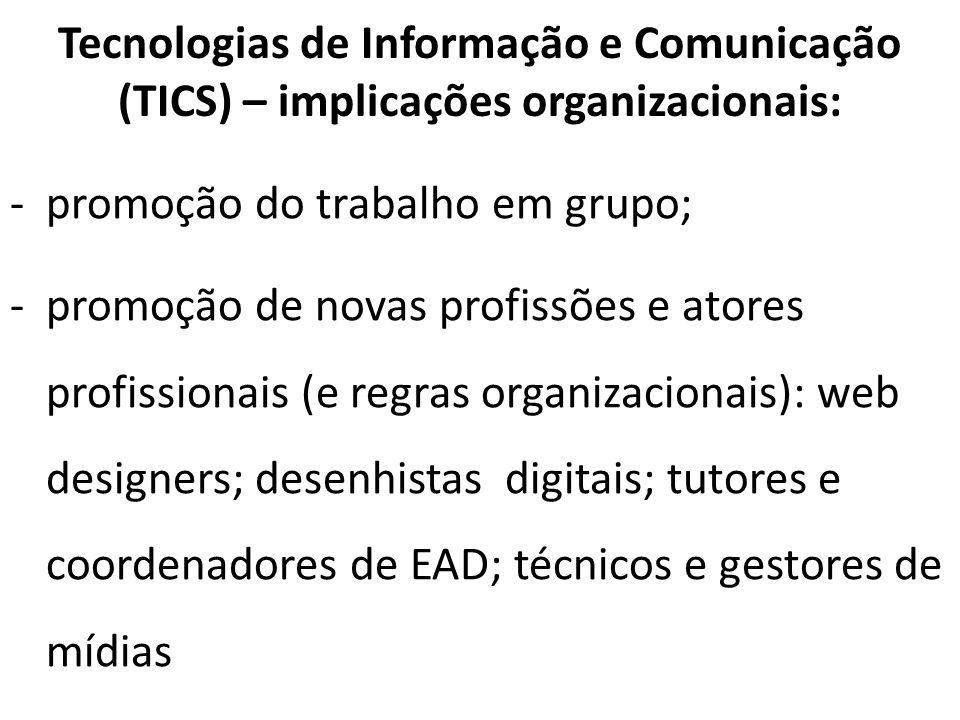 Tecnologias de Informação e Comunicação (TICS) – implicações organizacionais: -promoção do trabalho em grupo; -promoção de novas profissões e atores p
