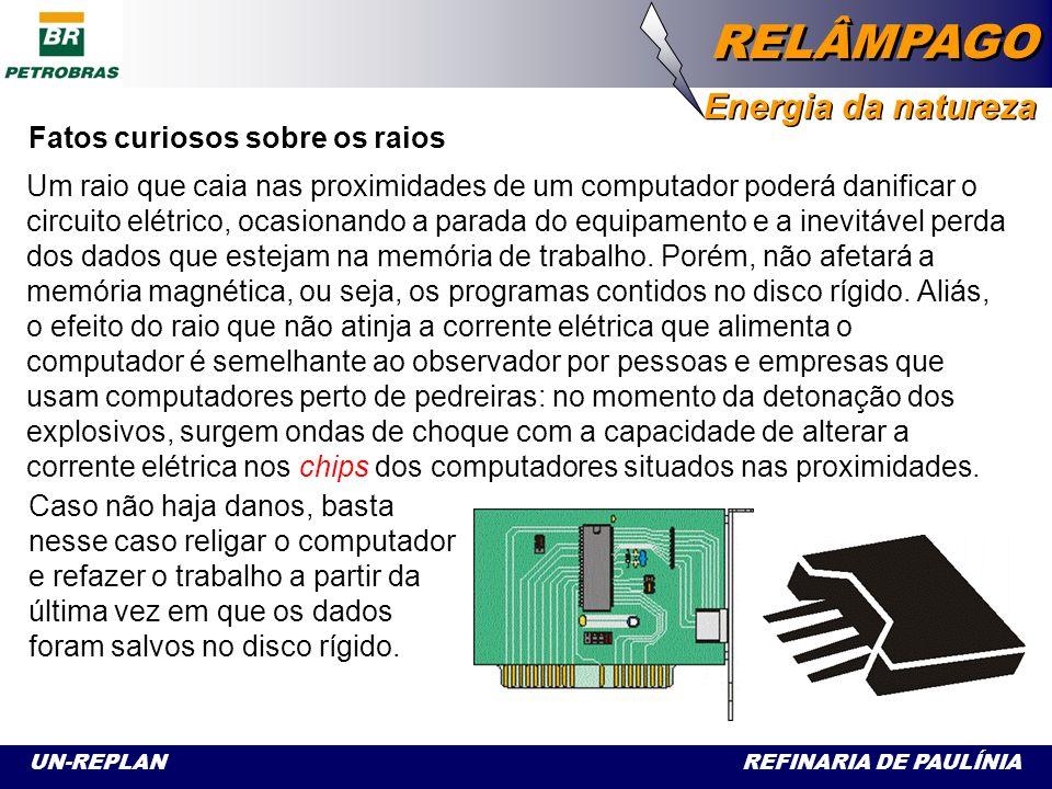 UN-REPLAN REFINARIA DE PAULÍNIA RELÂMPAGO Energia da natureza Fatos curiosos sobre os raios E, voltando ao assunto computador, técnicos de manutenção de equipa- mentos observam que se a rede de computadores possui aterramento, a descarga elétrica que chegue pela via telefônica é dissipada através do terra da rede, mas quando o aterramento inexiste ou é ineficiente, todas as placas de rede dos computadores são queimadas na passagem dessa descarga elétrica.