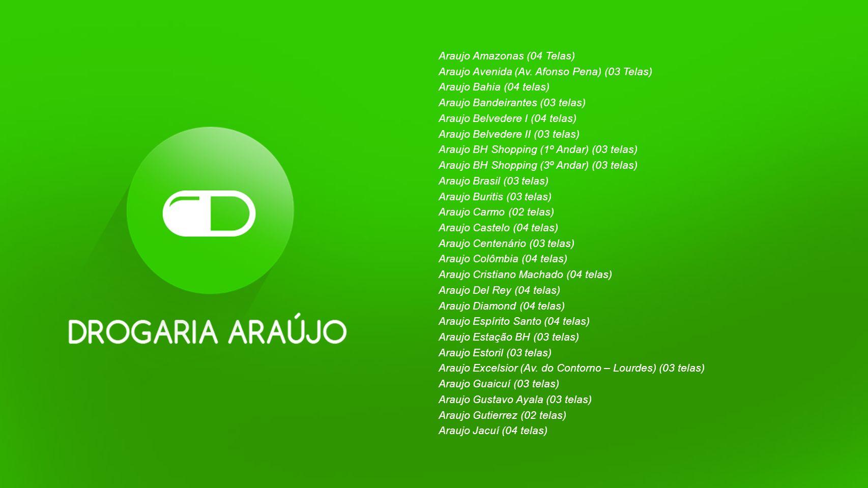 Araujo Amazonas (04 Telas) Araujo Avenida (Av. Afonso Pena) (03 Telas) Araujo Bahia (04 telas) Araujo Bandeirantes (03 telas) Araujo Belvedere I (04 t