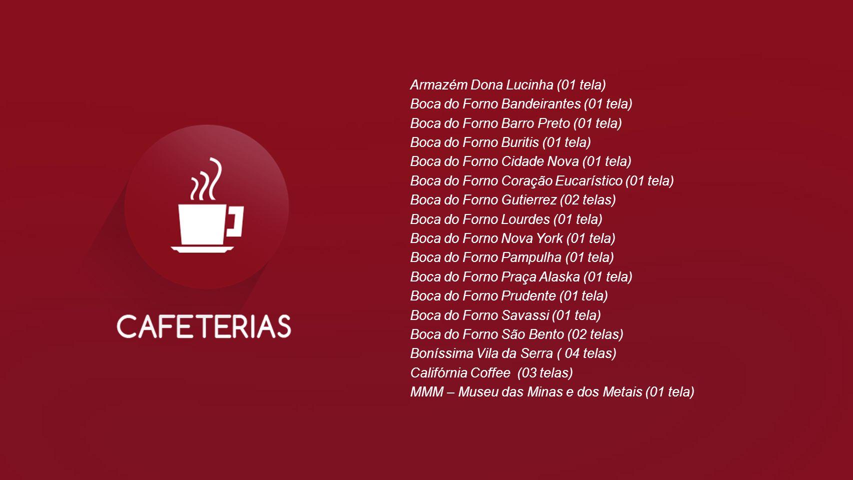 Armazém Dona Lucinha (01 tela) Boca do Forno Bandeirantes (01 tela) Boca do Forno Barro Preto (01 tela) Boca do Forno Buritis (01 tela) Boca do Forno