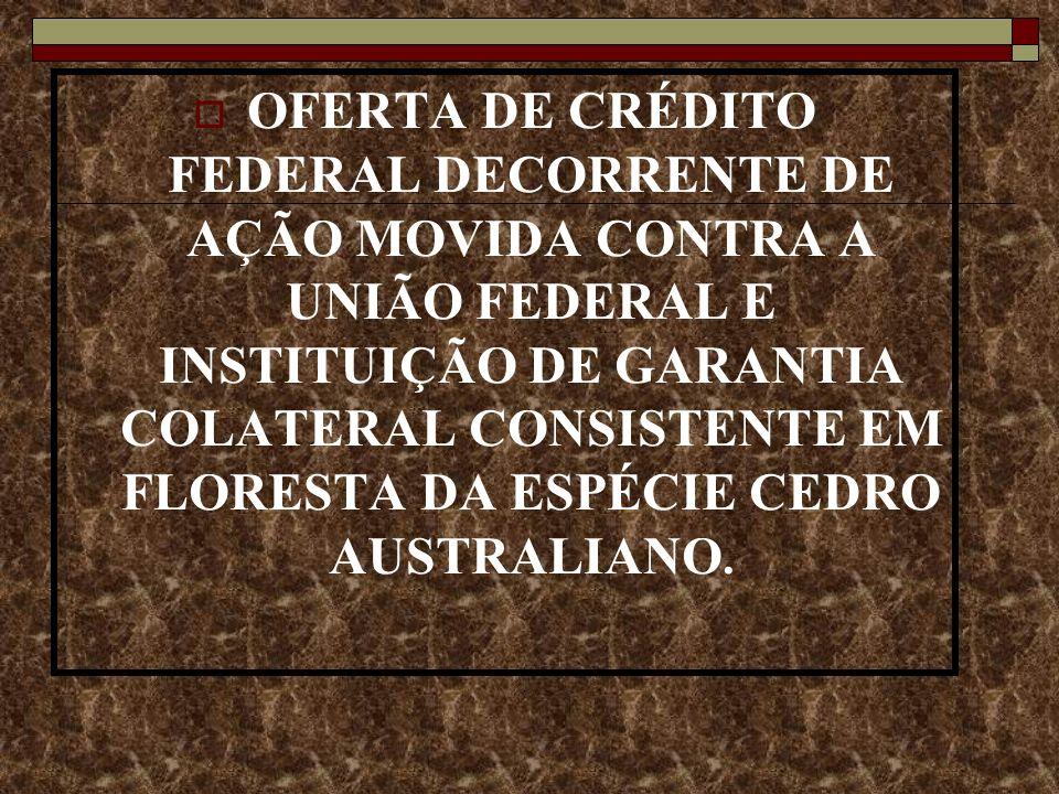 OFERTA DE CRÉDITO FEDERAL DECORRENTE DE AÇÃO MOVIDA CONTRA A UNIÃO FEDERAL E INSTITUIÇÃO DE GARANTIA COLATERAL CONSISTENTE EM FLORESTA DA ESPÉCIE CEDRO AUSTRALIANO.