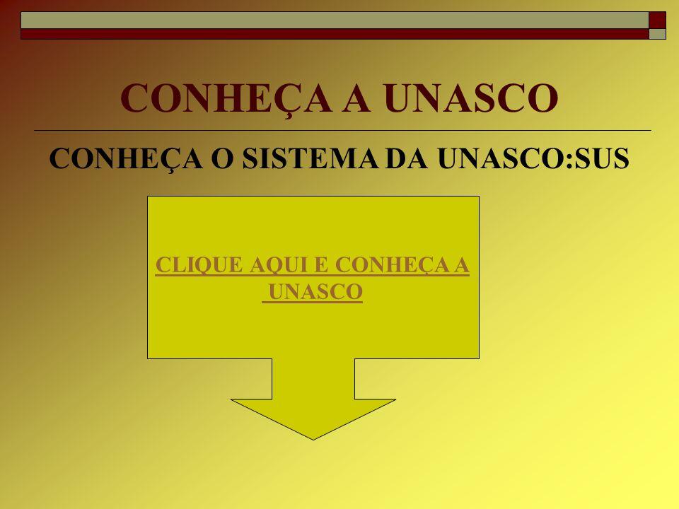 CONHEÇA A UNASCO CONHEÇA O SISTEMA DA UNASCO:SUS CLIQUE AQUI E CONHEÇA A UNASCO