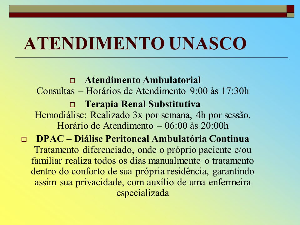 ATENDIMENTO UNASCO Atendimento Ambulatorial Consultas – Horários de Atendimento 9:00 às 17:30h Terapia Renal Substitutiva Hemodiálise: Realizado 3x por semana, 4h por sessão.