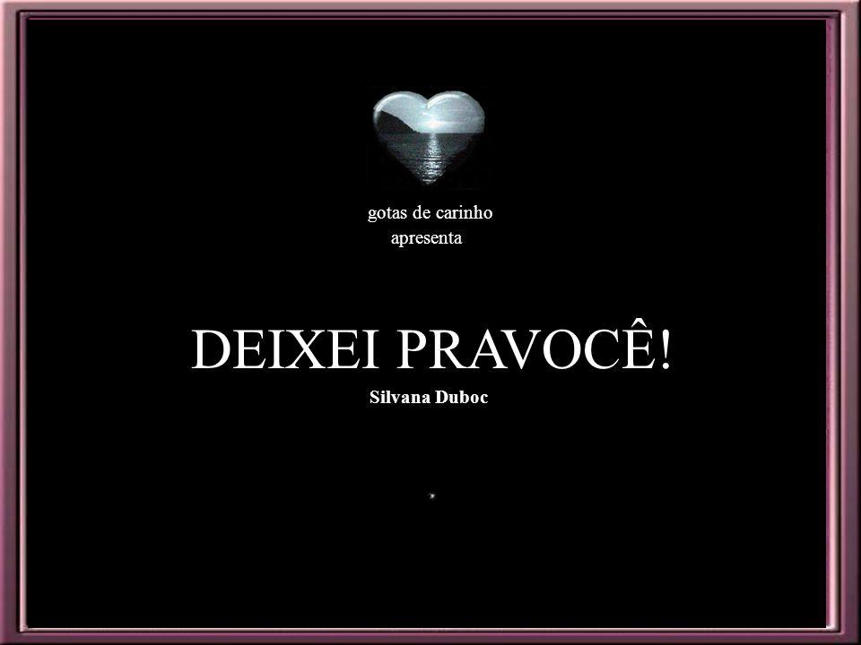 DEIXEI PRAVOCÊ! gotas de carinho apresenta Silvana Duboc
