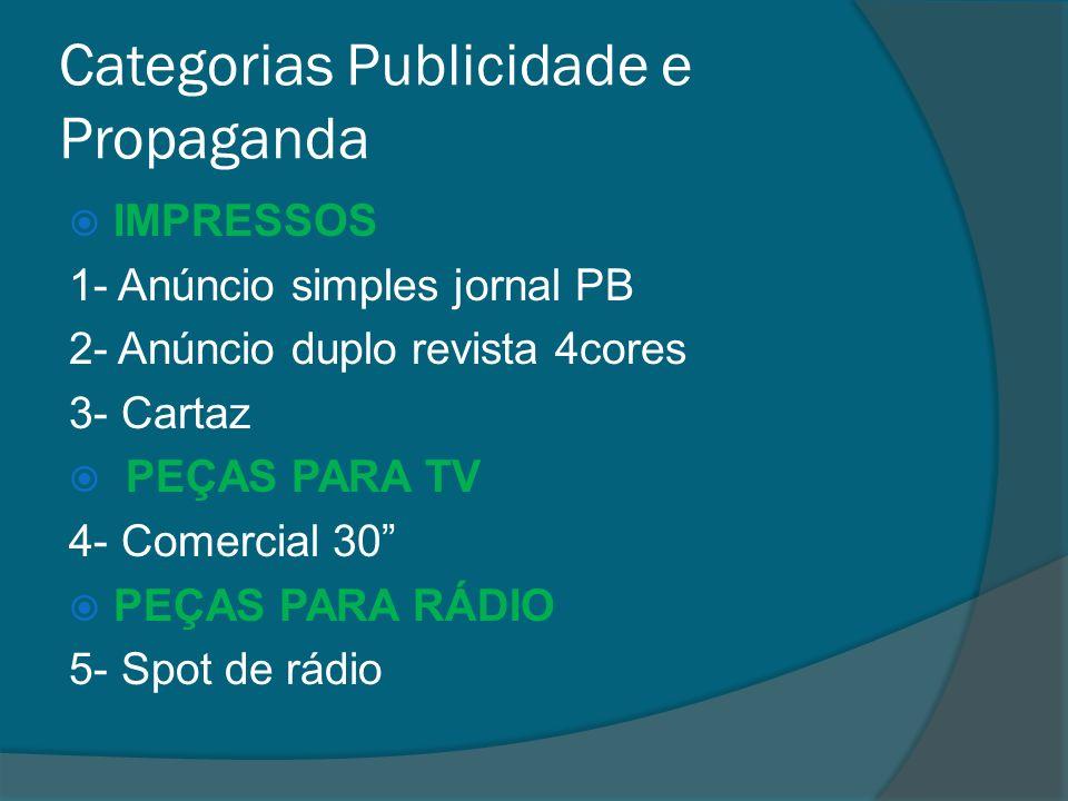 Categorias Publicidade e Propaganda IMPRESSOS 1- Anúncio simples jornal PB 2- Anúncio duplo revista 4cores 3- Cartaz PEÇAS PARA TV 4- Comercial 30 PEÇAS PARA RÁDIO 5- Spot de rádio