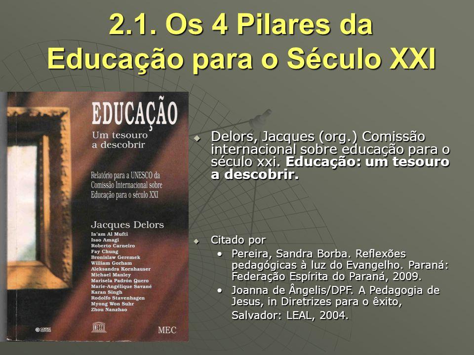 2.1. Os 4 Pilares da Educação para o Século XXI Delors, Jacques (org.) Comissão internacional sobre educação para o século xxi. Educação: um tesouro a