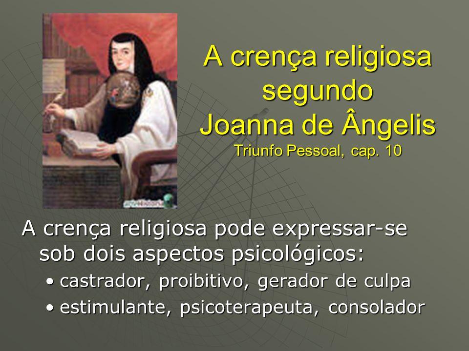 A crença religiosa segundo Joanna de Ângelis Triunfo Pessoal, cap. 10 A crença religiosa pode expressar-se sob dois aspectos psicológicos: castrador,