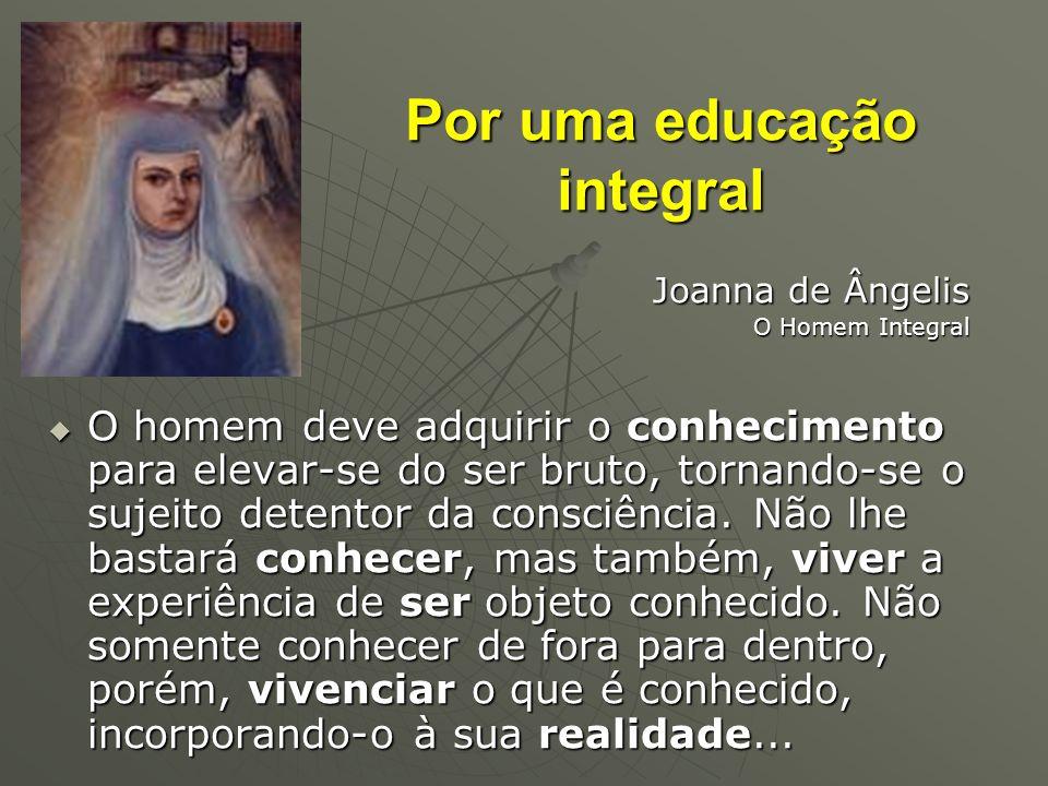 Por uma educação integral Joanna de Ângelis O Homem Integral O homem deve adquirir o conhecimento para elevar-se do ser bruto, tornando-se o sujeito d