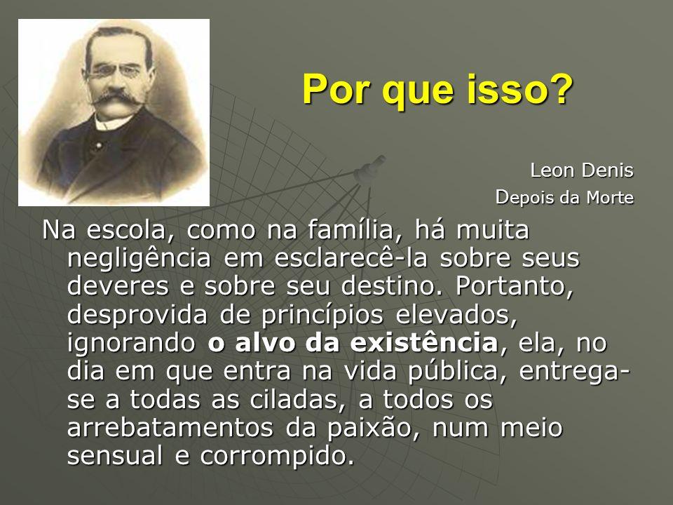 Por que isso? Leon Denis D epois da Morte Na escola, como na família, há muita negligência em esclarecê-la sobre seus deveres e sobre seu destino. Por