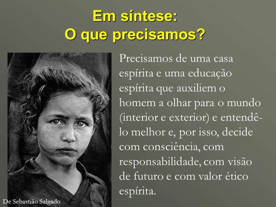 Em síntese: O que precisamos? De Sebastião Salgado Precisamos de uma casa espírita e uma educação espírita que auxiliem o homem a olhar para o mundo (