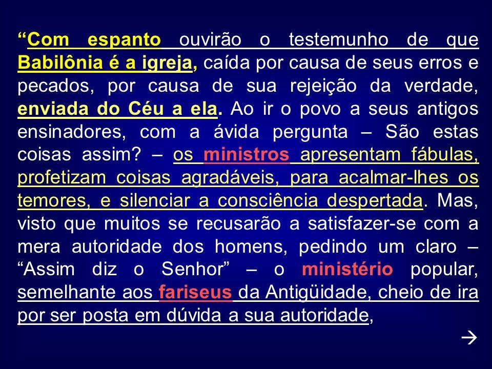 Com espanto ouvirão o testemunho de que Babilônia é a igreja, caída por causa de seus erros e pecados, por causa de sua rejeição da verdade, enviada d