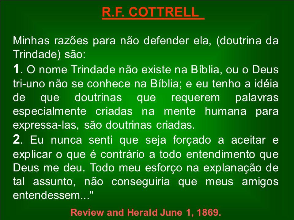 R.F. COTTRELL Minhas razões para não defender ela, (doutrina da Trindade) são: 1. O nome Trindade não existe na Bíblia, ou o Deus tri-uno não se conhe