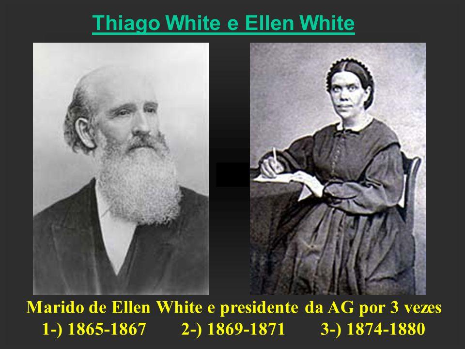 Thiago White e Ellen White Marido de Ellen White e presidente da AG por 3 vezes 1-) 1865-18672-) 1869-18713-) 1874-1880