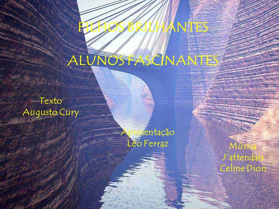 FILHOS BRILHANTES ALUNOS FASCINANTES Texto Augusto Cury Apresentação Léo Ferraz Música Jattendais Celine Dion