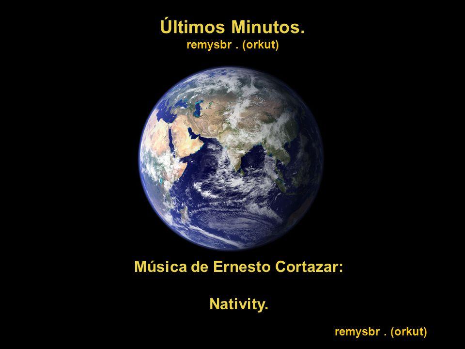 Últimos Minutos. remysbr. (orkut) Música de Ernesto Cortazar: Nativity. remysbr. (orkut)