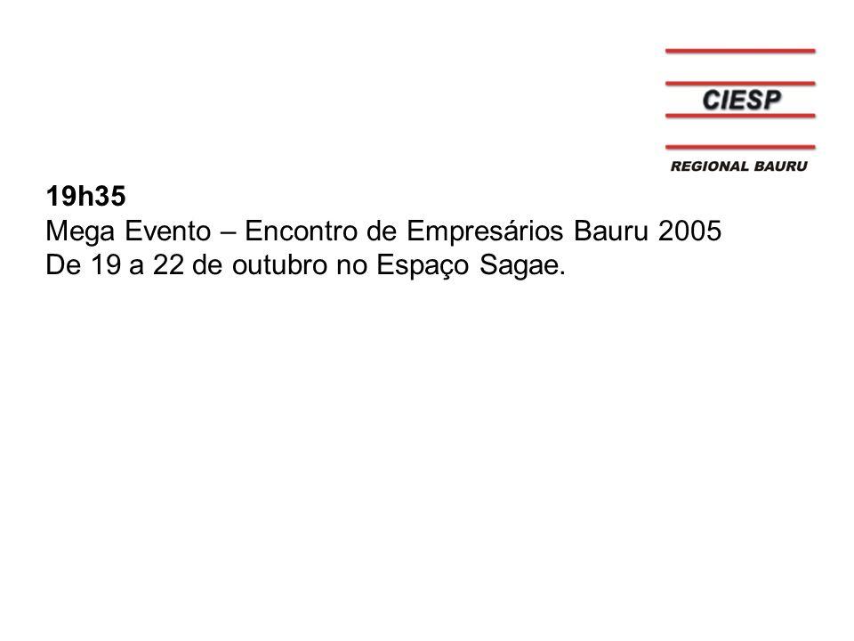 19h35 Mega Evento – Encontro de Empresários Bauru 2005 De 19 a 22 de outubro no Espaço Sagae.