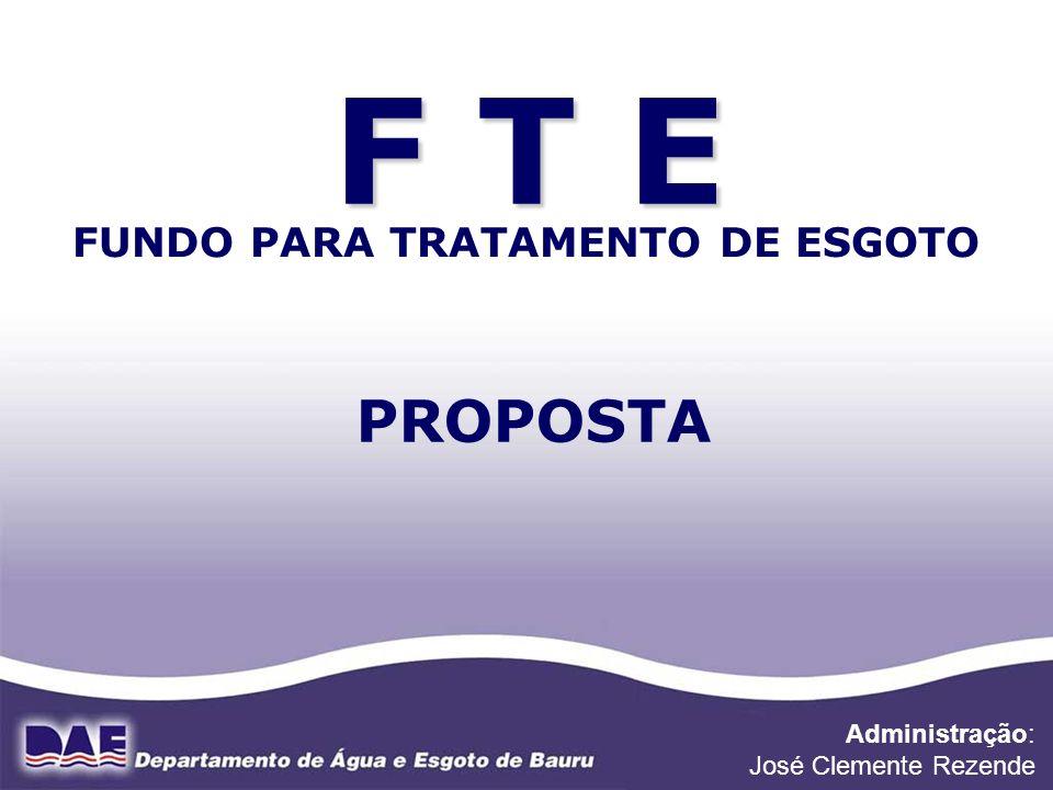 F T E FUNDO PARA TRATAMENTO DE ESGOTO PROPOSTA Administração: José Clemente Rezende